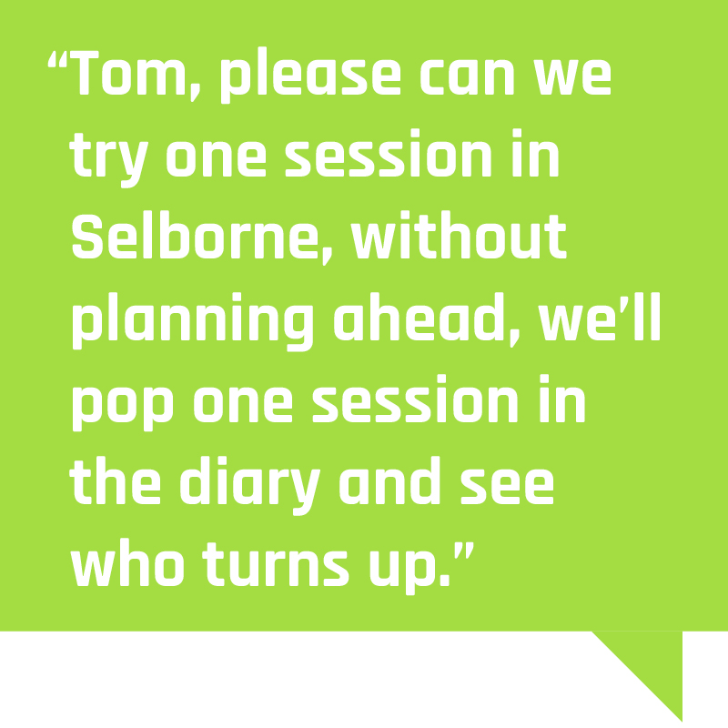"""""""Tom, please can we try one session in Selborne, without planning ahead, we'll pop one session in the diary and see who turns up"""""""