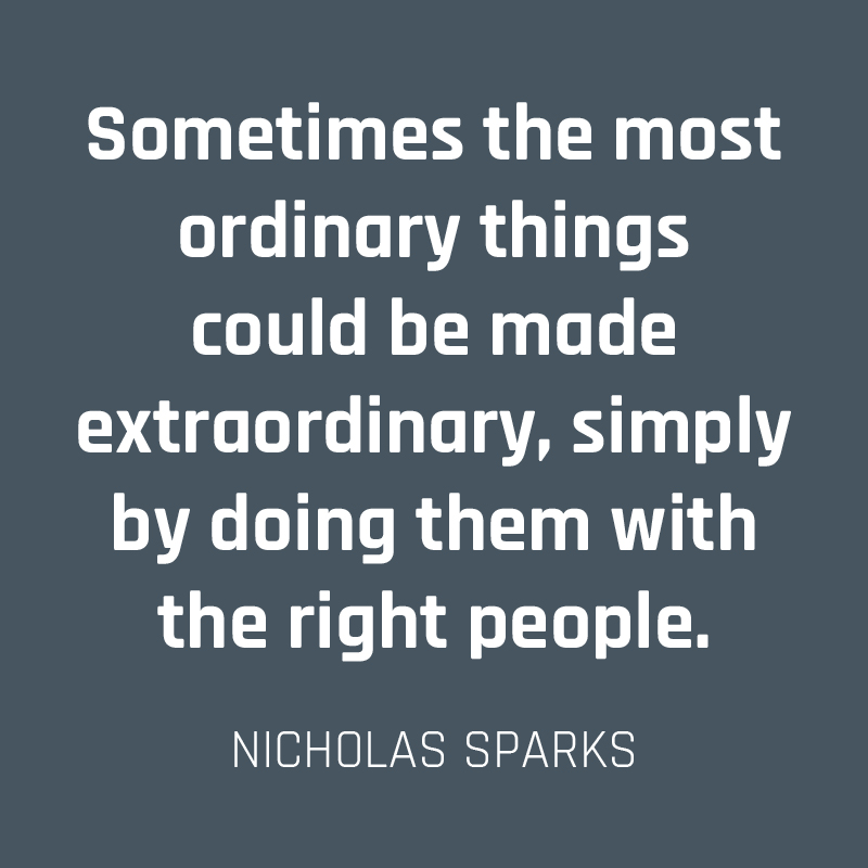 Sometimes the most ordinary things could be made extraordinary, simply by doing them with the right people. (Nicholas Sparks)